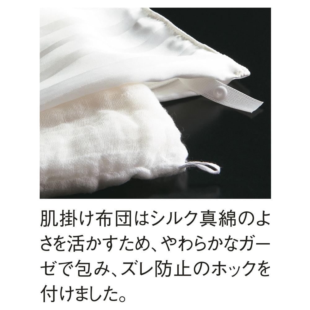オールシルクシリーズ シルクカバー付き真綿肌掛け布団 取り外せるシルクカバーの下はガーゼで包まれた真綿になります。中身がずれないようにホックが付いています。