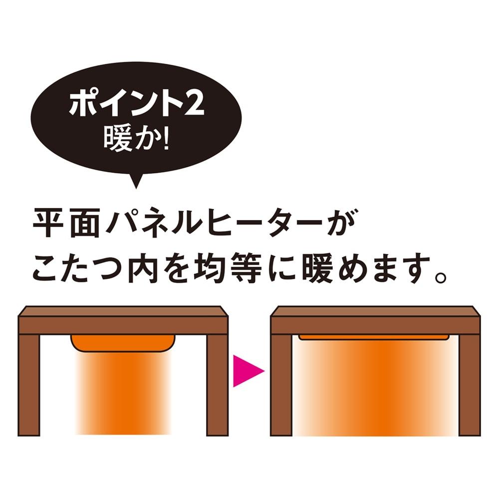 【3長方形】120×80cm 木の風合いで選べる平面パネルこたつテーブル 面積の広い薄型の平面パネルヒーターを使用しているので、こたつ内をすみずみまで均一に暖め、座っても寝転んでも快適な暖かさが楽しめます。