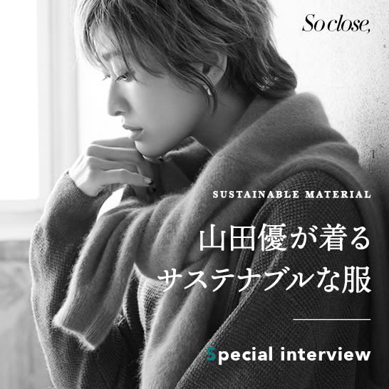 山田優が着るサステナブルな服ーSpecial interviewー|So close,