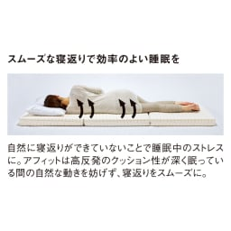 Afitマットレスシリーズ 3つ折りマットレス スムーズな寝返りで効率のよい睡眠を 自然に寝返りができていないことで睡眠中のストレスに。アフィットは高反発のクッション性が深く眠っている間の自然な動きを妨げず、寝返りをスムーズに。