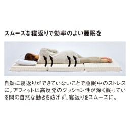 Afitマットレスシリーズ 3つ折り敷布団 スムーズな寝返りで効率のよい睡眠を 自然に寝返りができていないことで睡眠中のストレスに。アフィットは高反発のクッション性が深く眠っている間の自然な動きを妨げず、寝返りをスムーズに。