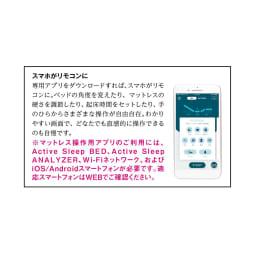 アクティブスリープ(パラマウントベッド) ディノス特別セット(専用パッド・シーツ付)【開梱・組立・設置サービス付き】 専用アプリでスマホがリモコンに。 ※マットレス操作用アプリのご利用には、Active Sleep BED、Active Sleep ANALYZER、Wi-Fiネットワーク、およびiOS/Androidスマートフォンが必要です。適応スマートフォンはWEBでご確認ください。
